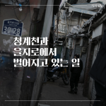 [카드뉴스] 청계천과 을지로에서 벌어지고 있는 일