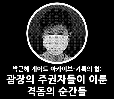 박근혜 게이트 아카이브-기록의 힘: 광장의 주권자들이 이룬 격동의 순간들